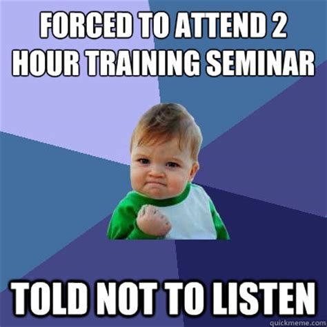 Forced Meme - forced to attend 2 hour training seminar told not to listen success kid quickmeme