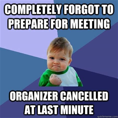 Last Minute Meme - completely forgot to prepare for meeting organizer cancelled at last minute success kid