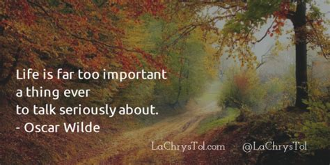 Life is far too important a thing by oscar wilde. La ChrysTol, Quote Of The Day: Life is far too important a...