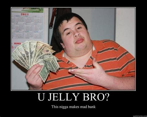 You Jelly Bro Meme - u jelly bro this nigga makes mad bank motivational poster