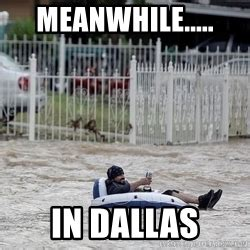 Meanwhile In Texas Meme - texas flood meme generator