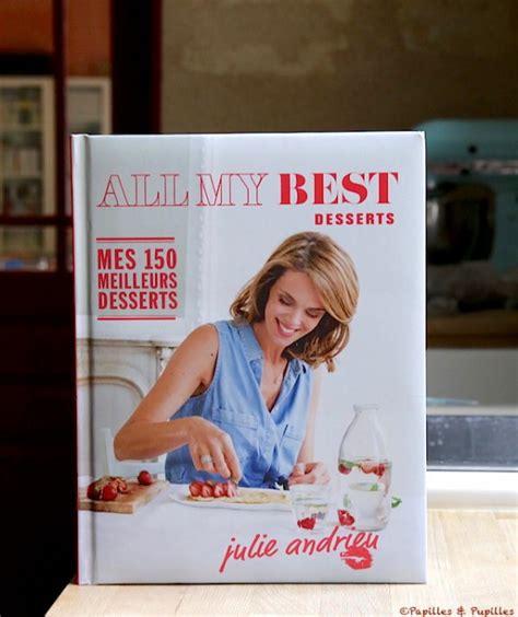 cuisine julie andrieu all my best desserts mes 150 meilleurs desserts julie
