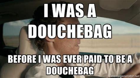 Douchebag Memes - i was a douchebag before i was ever paid to be a douchebag