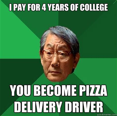 Delivery Meme - i pay for 4 years of college you become pizza delivery driver high expectations asian father
