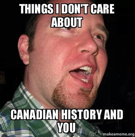 Don T Care Meme - things i don t care about canadian history and you make a meme