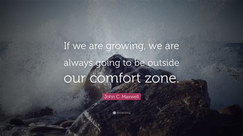 comfort zone c c maxwell quote if we are growing we are always