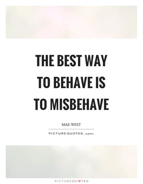 The Best Way To Behave Is To Misbehave  Picture Quotes