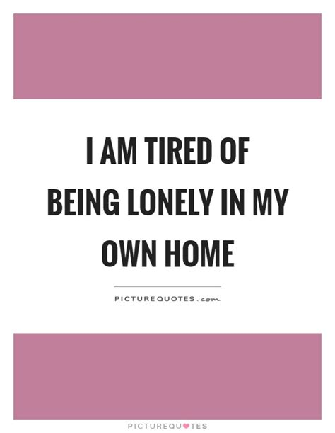 I Am Tired Of Being Lonely Quotes
