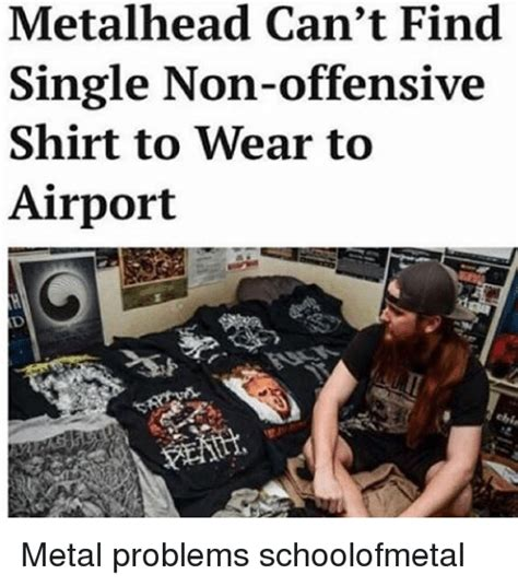 Metalhead Memes - metalhead can t find single non offensive shirt to wear to airport metal problems schoolofmetal