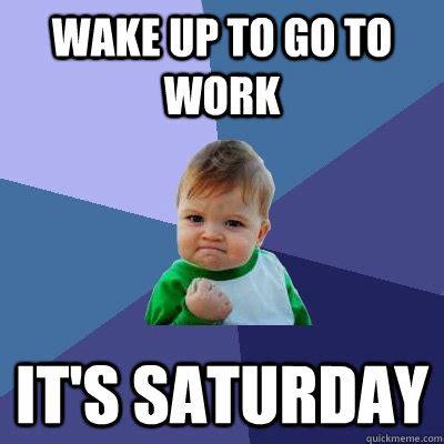 Working On Saturday Meme - wake up to go to work it s saturday success kid quickmeme