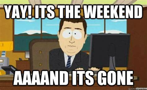 Yay Meme - yay its the weekend aaaand its gone aaaand its gone quickmeme