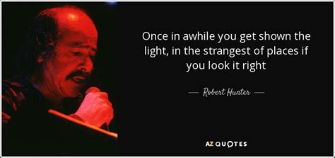 Robert Hunter quote: Once in awhile you get shown the ...