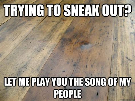 wood flooring jokes trying to sneak out let me play you the song of my people scumbag hardwood floors quickmeme