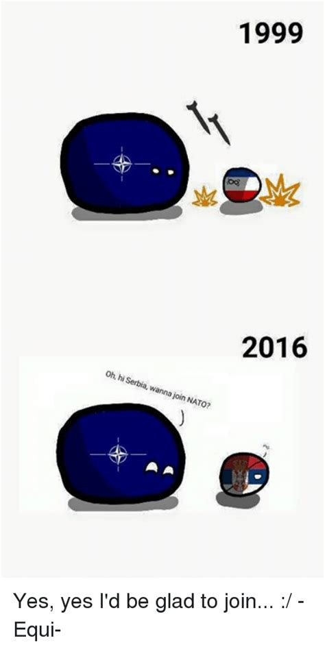 1999 2016 Oh Hi Serbia Wanna Join NATO? Yes Yes I'd Be ...