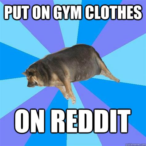 Gym Clothes Meme - put on gym clothes on reddit lazy college student quickmeme