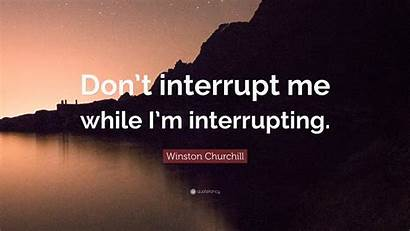 Interrupt Don While Interrupting Winston Churchill Quote