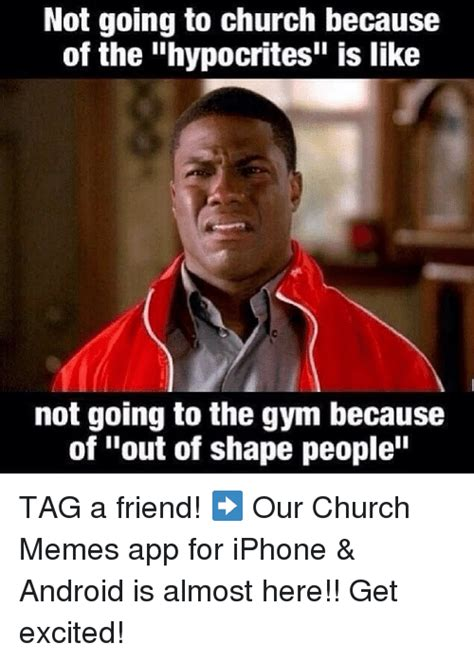 Apps For Memes - not going to church because of the hypocrites is like not going to the gym because of out of