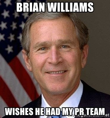 brian williams wishes he had my pr team george bush meme generator