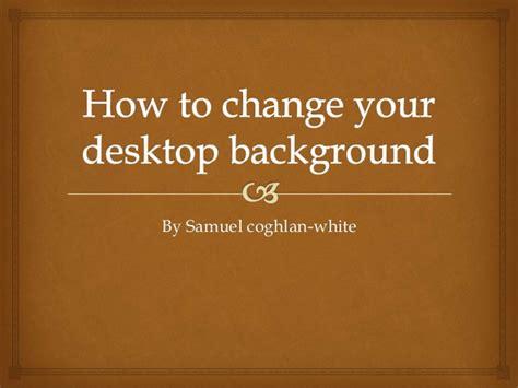 change  desktop background  samuel coghlan white