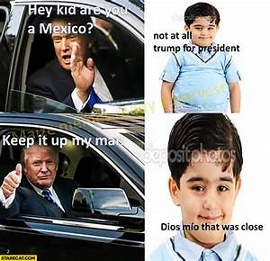Hey kid are you a Mexico? Not at all, Trump for president ...