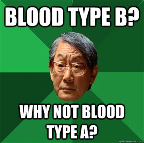 Blood Meme - blood type b why not blood type a high expectations asian father quickmeme