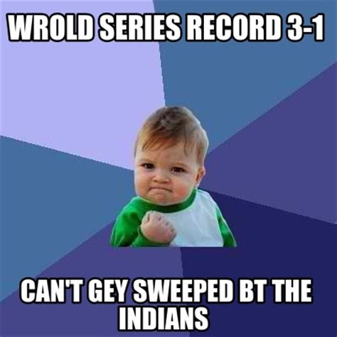Bt Meme - meme creator wrold series record 3 1 can t gey sweeped bt the indians meme generator at