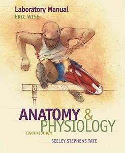 Laboratory Manual For Seeley U0026 39 S Anatomy And Physiology