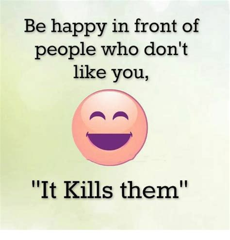 Be Happy Meme - be happy in front of people who don t like you it kills them meme on sizzle