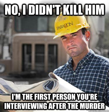 Meme Construction - no i didn t kill him i m the first person you re interviewing after the murder svu