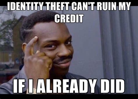 Identity Theft Meme - identity theft meme 100 images identity theft cant ruin my credit peni mon imgfipcom