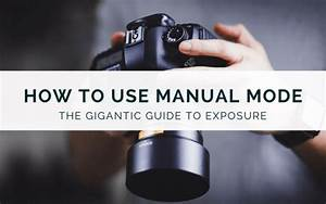 How To Use Manual Mode  U2013 The Gigantic Guide To Exposure