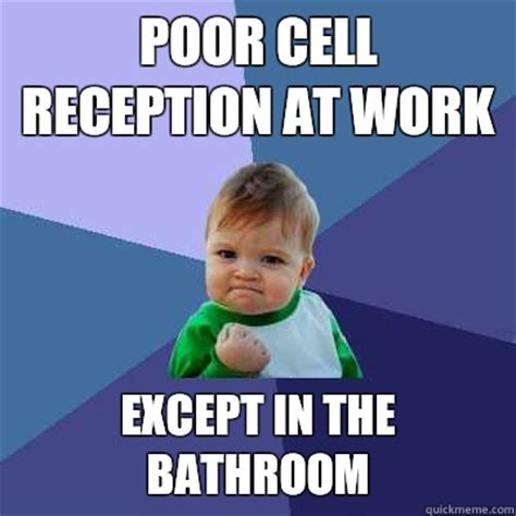 Poor Meme - poor cell reception at work except in the bathroom success kid quickmeme