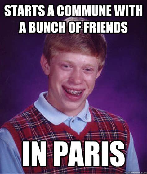 Paris Meme - starts a commune with a bunch of friends in paris bad luck brian quickmeme