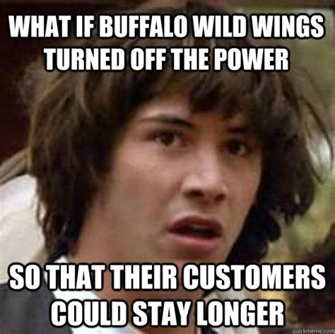 Hot Wings Meme - what if buffalo wild wings turned off the power so that their customers could stay longer