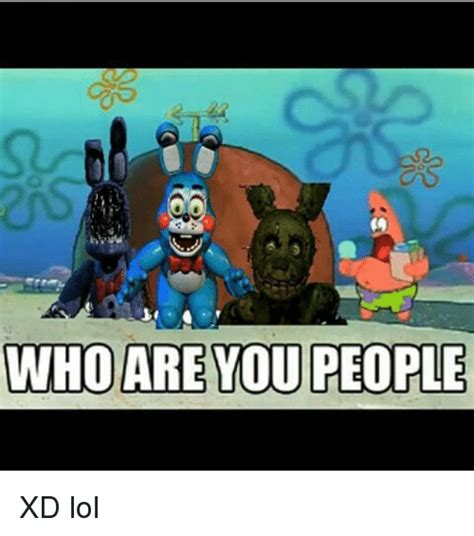 Who Are You People Meme - who are you people xd lol lol meme on sizzle