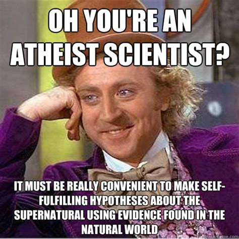 Atheist Meme Base - oh you re an atheist scientist it must be really convenient to make self fulfilling hypotheses