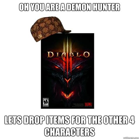 Diablo 3 Memes - oh you are a demon hunter lets drop items for the other 4 characters scumbag diablo 3 quickmeme