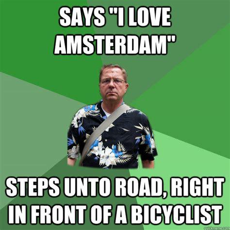 Amsterdam Memes - says quot i love amsterdam quot steps unto road right in front of a bicyclist nervous vacation dad