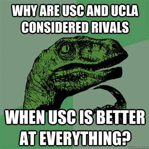 Ucla Memes - why are usc and ucla considered rivals when usc is better at everything philosoraptor quickmeme