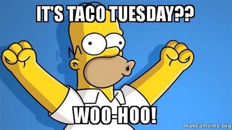 Taco Tuesday Meme - it s taco tuesday woo hoo taco tuesday homer make a meme