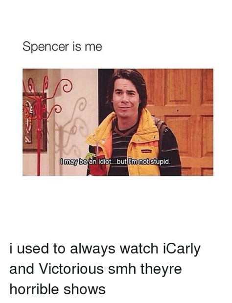 Icarly Memes - spencer is me may an idiotbut im not stupid i used to always watch icarly and victorious smh