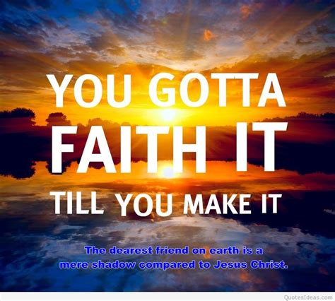 One verse from the bible says that faith can move mountains, that's true in the sense that when you fully trust and surrender yourself to god there's nothing in this world that would be too tough to handle. Faith quotes 2016