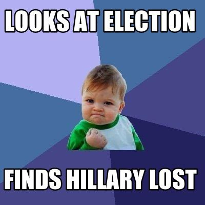 Hillary Lost Memes - meme creator looks at election finds hillary lost