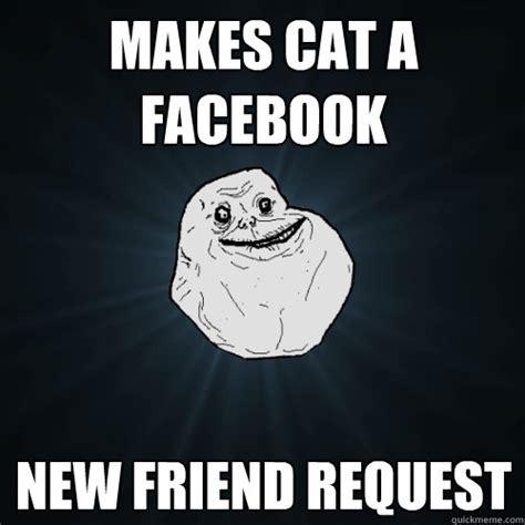 Friend Request Meme - makes cat a facebook new friend request forever alone quickmeme