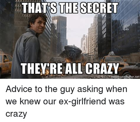 Crazy Ex Meme - thats the secret they re all crazy memegenerator net advice to the guy asking when we knew our