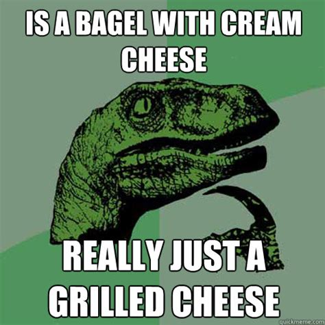 Bagel Meme - is a bagel with cream cheese really just a grilled cheese philosoraptor quickmeme