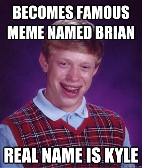 Kyle Meme - becomes famous meme named brian real name is kyle caption 3 goes here bad luck brian quickmeme