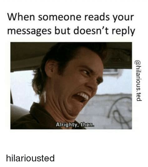 Reply Memes - when someone reads your messages but doesn t reply alrighty then hilariousted funny meme on sizzle