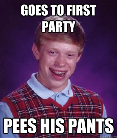 Pants Party Meme - goes to first party pees his pants bad luck brian quickmeme