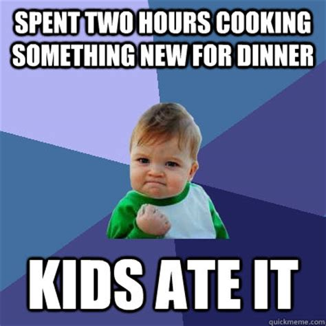 Cooking Meme - spent two hours cooking something new for dinner kids ate it success kid quickmeme